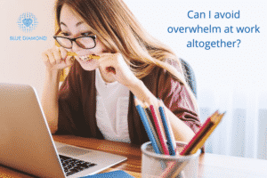 Can I avoid overwhelm at work altogether?